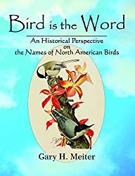 Bird Is the Word: An Historical Perspective on the Names of North American Birds, by Gary H. Meiter, McDonald and Woodward